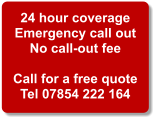 24 hour coverage Emergency call out No call-out fee  Call for a free quote Tel 07854 222 164