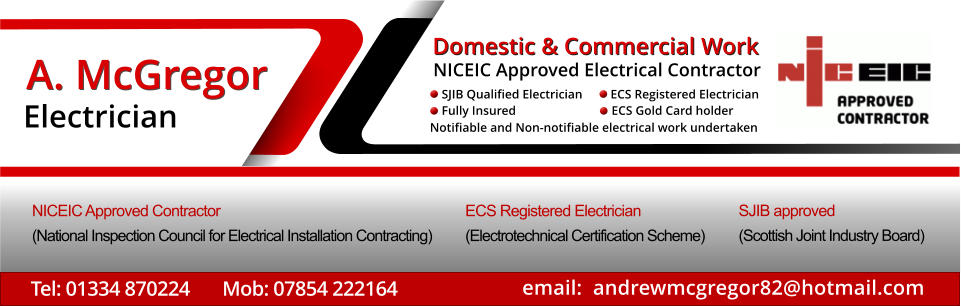 email:  andrewmcgregor82@hotmail.com Tel: 01334 870224       Mob: 07854 222164 A. McGregor Electrician Domestic & Commercial Work   Notifiable and Non-notifiable electrical work undertaken SJIB Qualified Electrician         ECS Registered Electrician  Fully Insured   		      ECS Gold Card holder     NICEIC Approved Electrical Contractor NICEIC Approved Contractor  (National Inspection Council for Electrical Installation Contracting) ECS Registered Electrician   (Electrotechnical Certification Scheme) SJIB approved (Scottish Joint Industry Board)